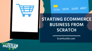 Starting Ecommerce Business from Scratch